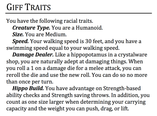 GIFF TRAITS You have the following racial traits. Creature Type. You are a Humanoid.Size. You are Medium.Speed.Your walking speed is 30 feet, and you have a swimming speed equal to your walking speed.Damage Dealer. Like a hippopotamus in a crystalware shop, you are naturally adept at damaging things. When you roll a 1 on a damage die for a melee attack, you can reroll the die and use the new roll. You can do so no more than once per turn.Hippo Build. You have advantage on Strength-based ability checks and Strength saving throws. In addition, you count as one size larger when determining your carrying capacity and the weight you can push, drag, or lift.